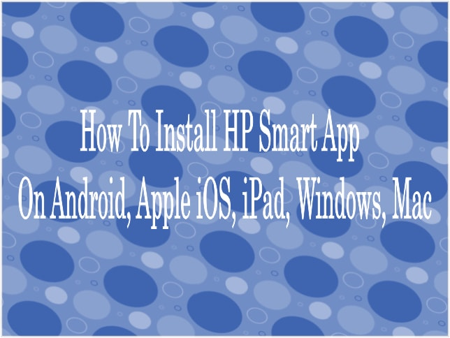 How To Install HP Smart App On Android, Apple iOS, iPad, Windows, Mac